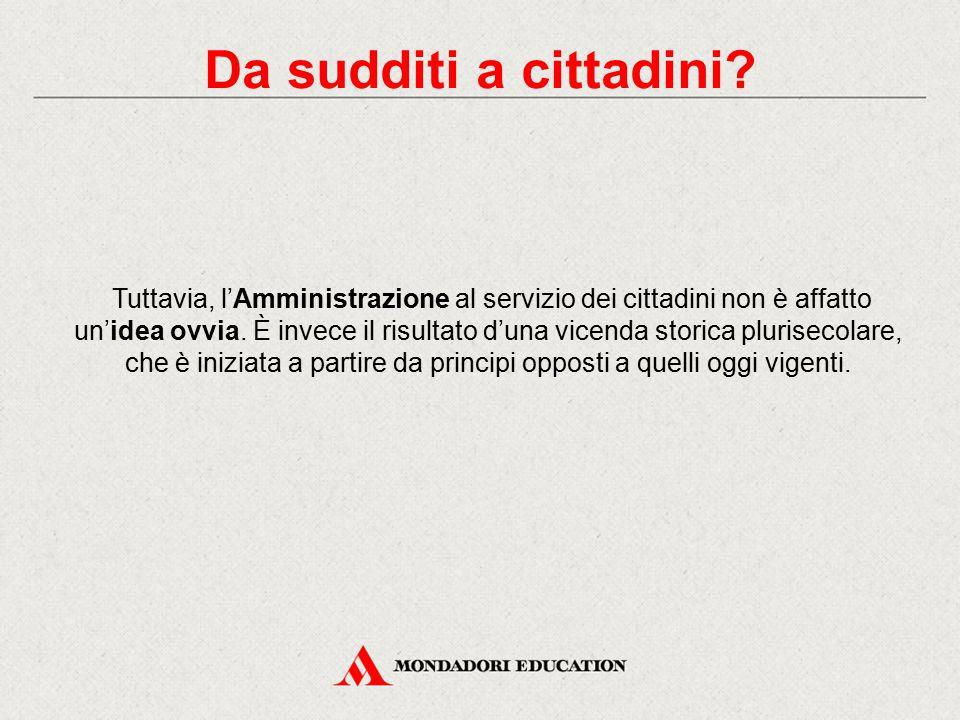 Tuttavia, l'Amministrazione al servizio dei cittadini non è affatto un'idea ovvia. È invece il risultato d'una vicenda storica plurisecolare, che è in