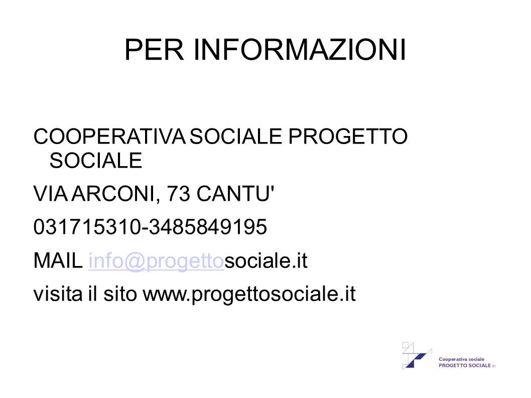 PER INFORMAZIONI COOPERATIVA SOCIALE PROGETTO SOCIALE VIA ARCONI, 73 CANTU' 031715310-3485849195 MAIL info@progettosociale.itinfo@progetto visita il s