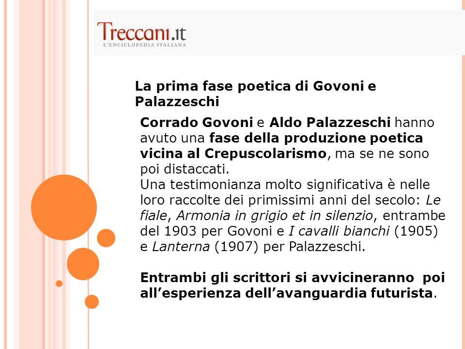 Corrado Govoni e Aldo Palazzeschi hanno avuto una fase della produzione poetica vicina al Crepuscolarismo, ma se ne sono poi distaccati. Una testimoni