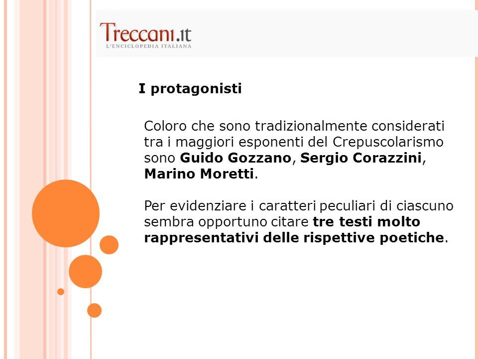 Coloro che sono tradizionalmente considerati tra i maggiori esponenti del Crepuscolarismo sono Guido Gozzano, Sergio Corazzini, Marino Moretti. Per ev