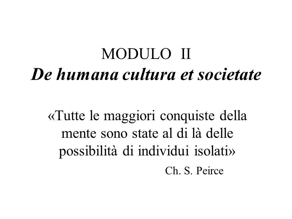 MODULO II De humana cultura et societate «Tutte le maggiori conquiste della mente sono state al di là delle possibilità di individui isolati» Ch. S. P