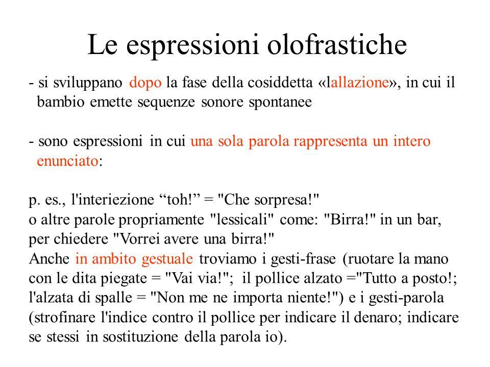 Le espressioni olofrastiche - si sviluppano dopo la fase della cosiddetta «lallazione», in cui il bambio emette sequenze sonore spontanee - sono espressioni in cui una sola parola rappresenta un intero enunciato: p.