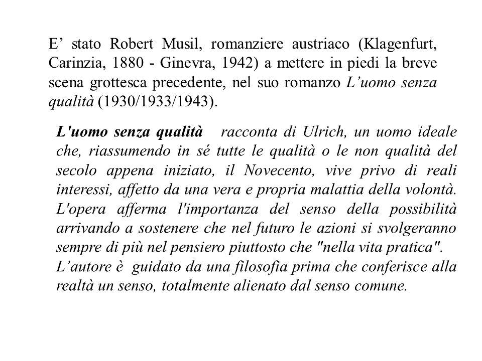 E' stato Robert Musil, romanziere austriaco (Klagenfurt, Carinzia, 1880 - Ginevra, 1942) a mettere in piedi la breve scena grottesca precedente, nel suo romanzo L'uomo senza qualità (1930/1933/1943).
