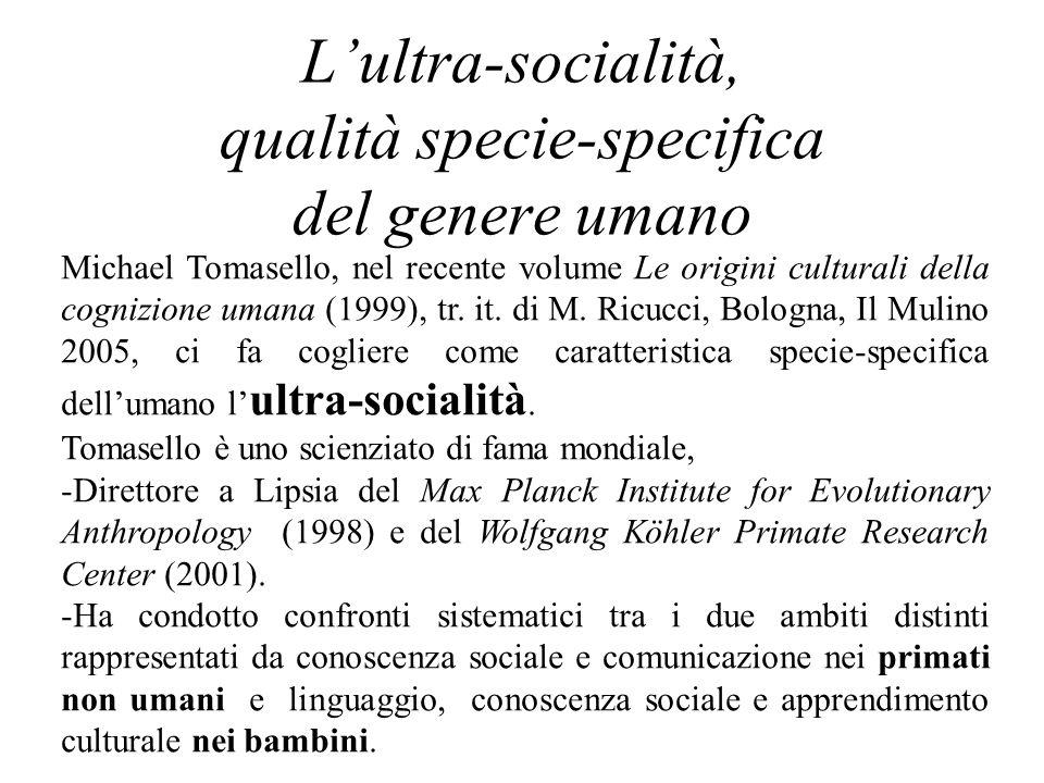 L'ultra-socialità, qualità specie-specifica del genere umano Michael Tomasello, nel recente volume Le origini culturali della cognizione umana (1999), tr.