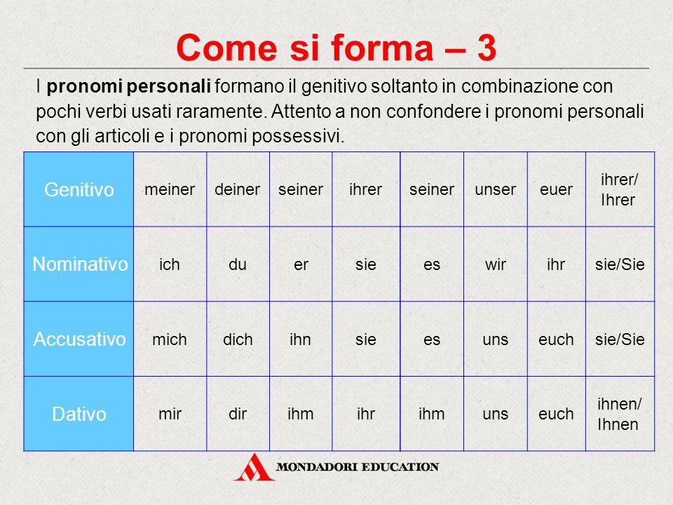 Come si forma – 3 I pronomi personali formano il genitivo soltanto in combinazione con pochi verbi usati raramente. Attento a non confondere i pronomi
