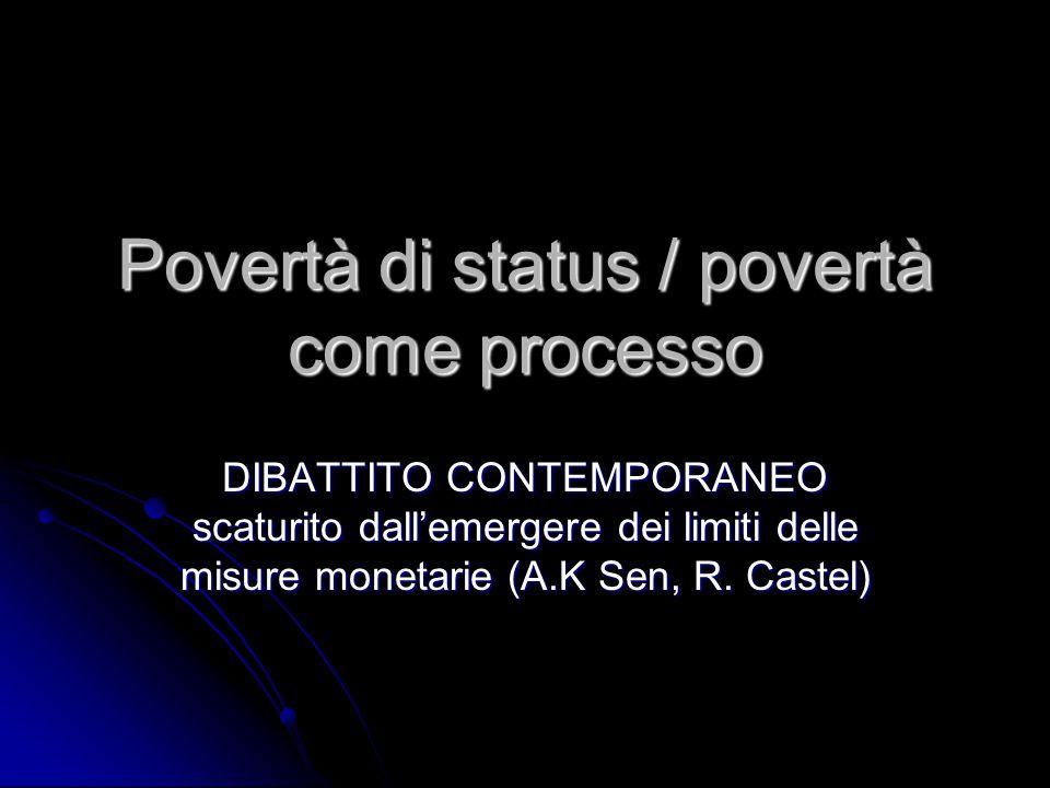 Povertà di status / povertà come processo DIBATTITO CONTEMPORANEO scaturito dall'emergere dei limiti delle misure monetarie (A.K Sen, R. Castel)