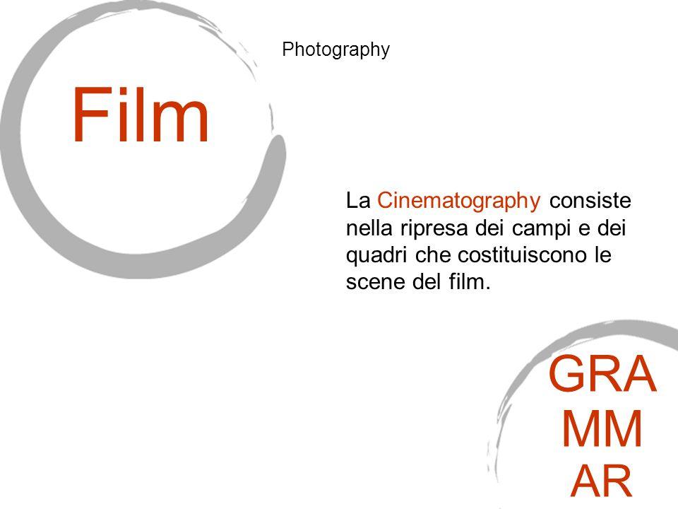 La Cinematography consiste nella ripresa dei campi e dei quadri che costituiscono le scene del film. Film Photography GRA MM AR