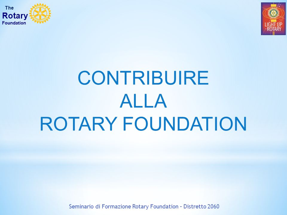 CONTRIBUIRE ALLA ROTARY FOUNDATION Seminario di Formazione Rotary Foundation – Distretto 2060 The Rotary Foundation