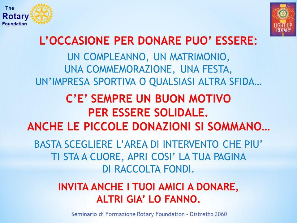 Seminario di Formazione Rotary Foundation – Distretto 2060 The Rotary Foundation CONFRONTO CONTRIBUTI DEI 13 DISTRETTI D'ITALIA DISTRETTOCONTRIBUTO PRO CAPITE 203199,0 $ 2032126,7 $ 204190,3 $ 204295,5 $ 205098,3 $ 206041,6 $ 2071124,7 $ 2072110,7 $ 208084,3 $ 209063,9 $ 210084,2 $ 211057,1 $ 212070,0 $ 2032 20412042 2050 2060 2071 2072 2080 2090 2100 2110 2120 MEDIA MONDIALE PRO CAPITE: 2031