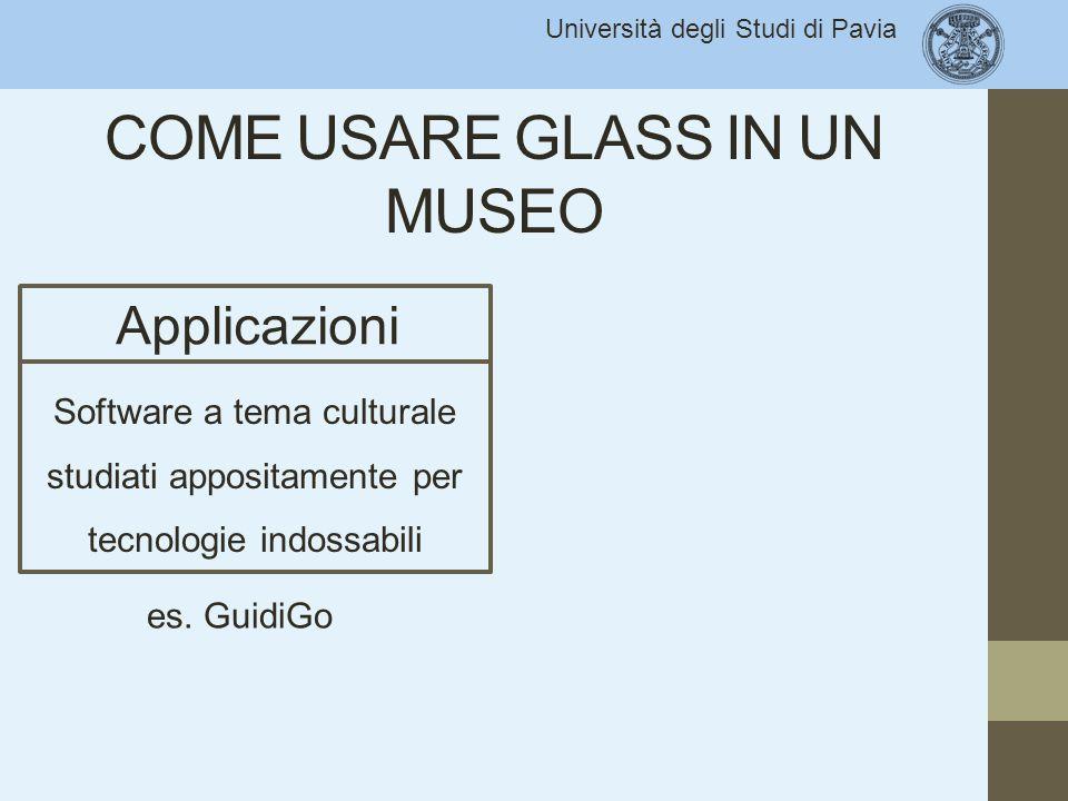 Università degli Studi di Pavia COME USARE GLASS IN UN MUSEO Applicazioni Software a tema culturale studiati appositamente per tecnologie indossabili