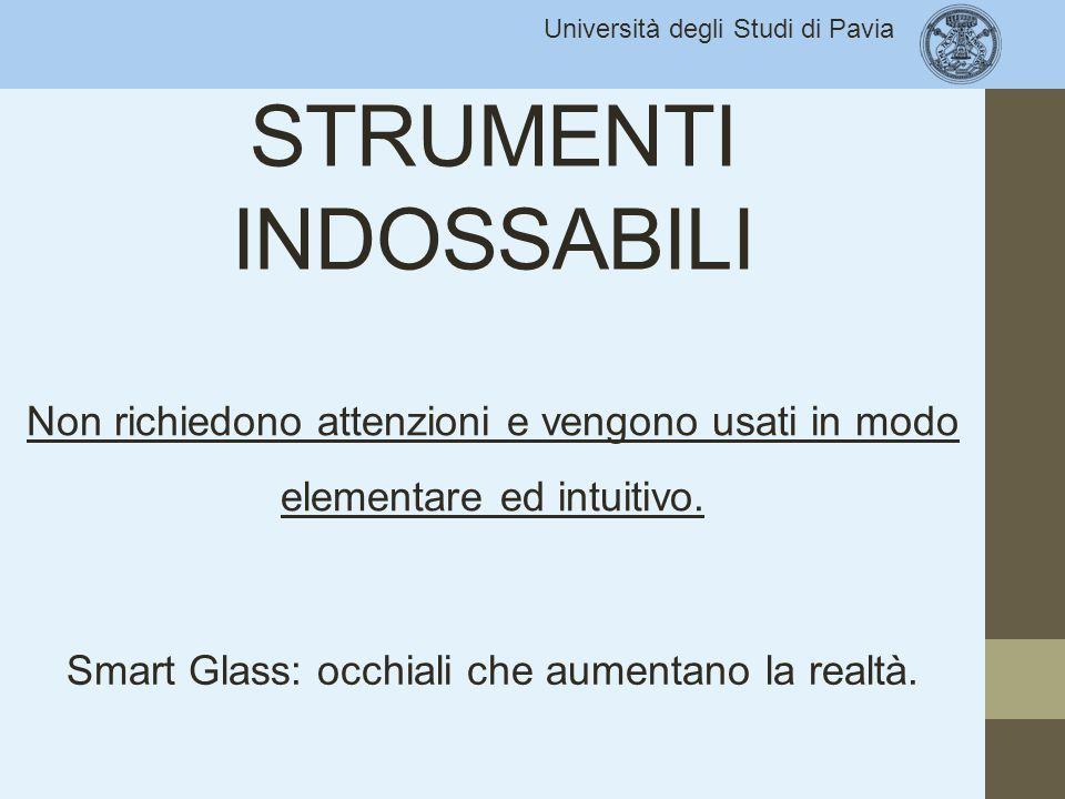 Università degli Studi di Pavia STRUMENTI INDOSSABILI Non richiedono attenzioni e vengono usati in modo elementare ed intuitivo. Smart Glass: occhiali