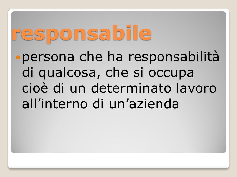 responsabile persona che ha responsabilità di qualcosa, che si occupa cioè di un determinato lavoro all'interno di un'azienda