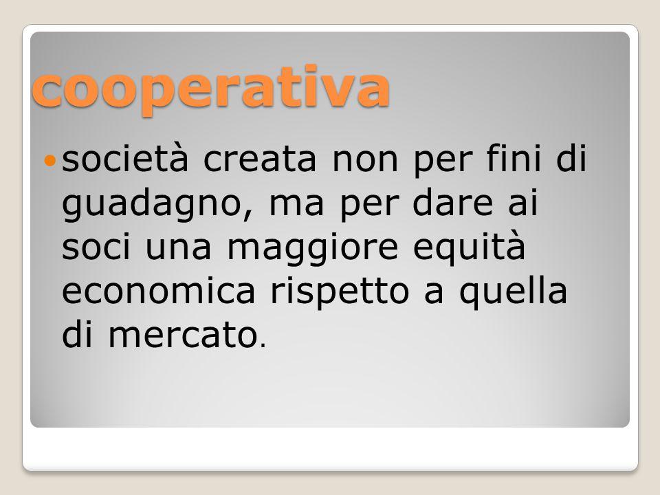 cooperativa società creata non per fini di guadagno, ma per dare ai soci una maggiore equità economica rispetto a quella di mercato.