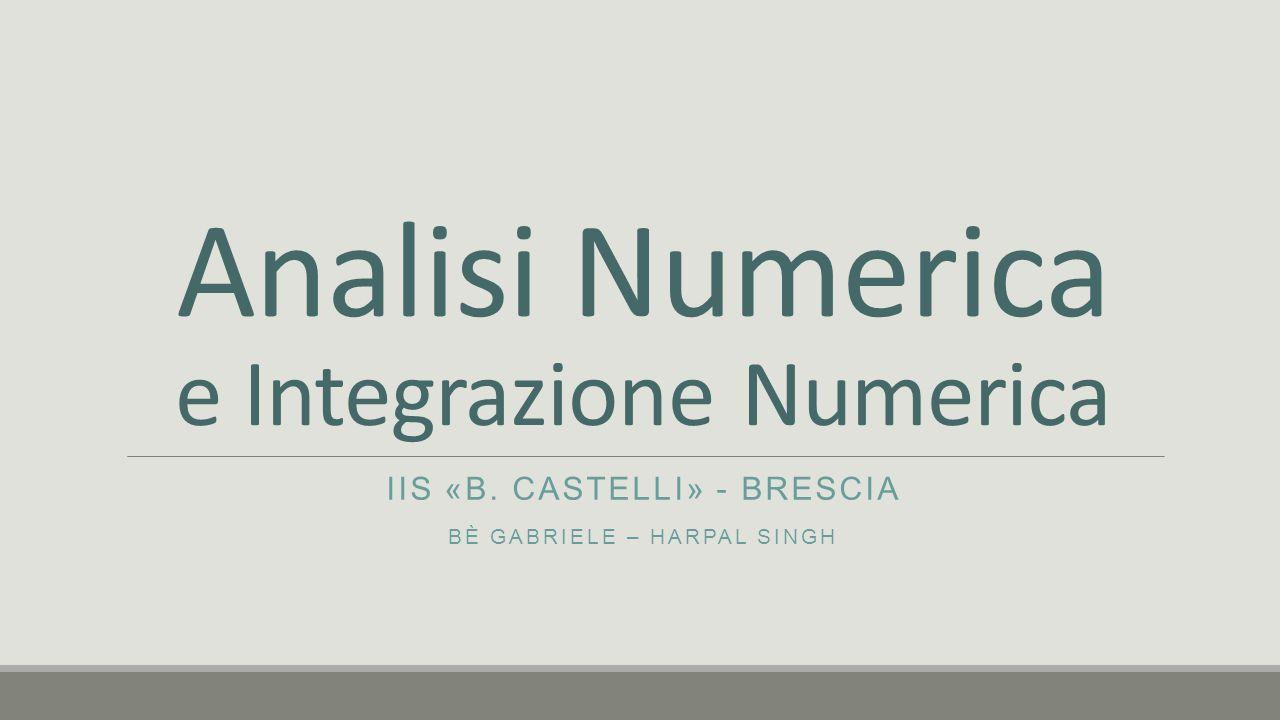 Analisi Numerica e Integrazione Numerica IIS «B. CASTELLI» - BRESCIA BÈ GABRIELE – HARPAL SINGH