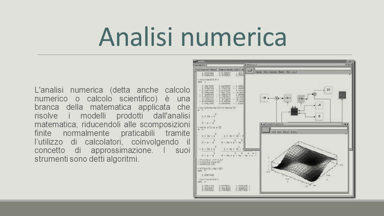 Analisi numerica L analisi numerica (detta anche calcolo numerico o calcolo scientifico) è una branca della matematica applicata che risolve i modelli prodotti dall analisi matematica, riducendoli alle scomposizioni finite normalmente praticabili tramite l'utilizzo di calcolatori, coinvolgendo il concetto di approssimazione.