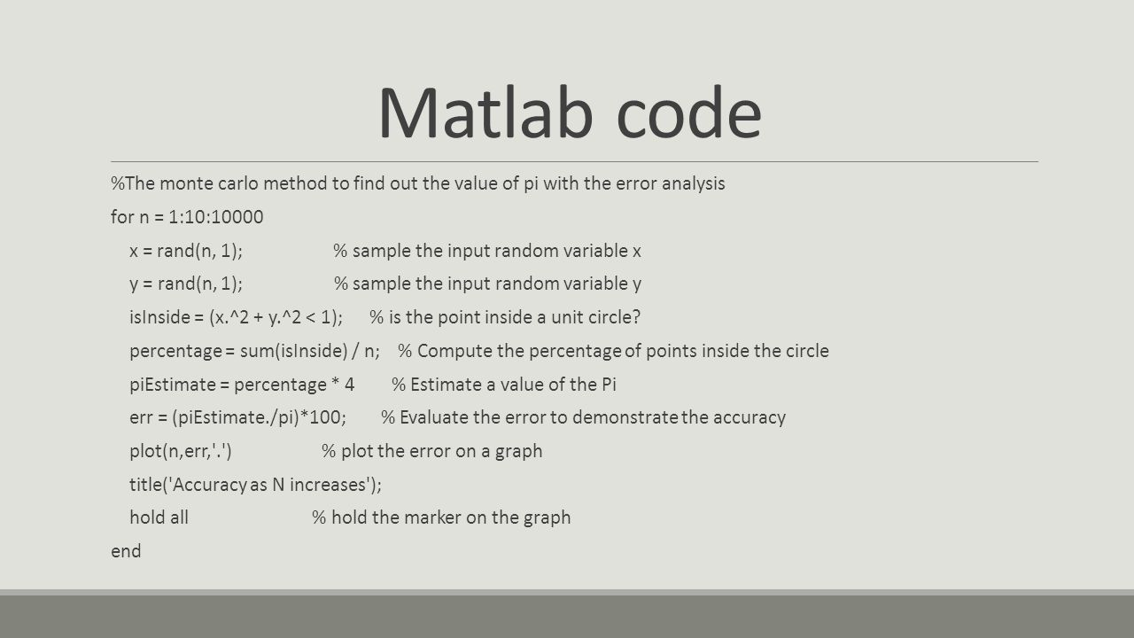 Matlab code %The monte carlo method to find out the value of pi with the error analysis for n = 1:10:10000 x = rand(n, 1); % sample the input random variable x y = rand(n, 1); % sample the input random variable y isInside = (x.^2 + y.^2 < 1); % is the point inside a unit circle.