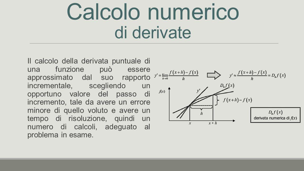 Calcolo numerico di derivate Il calcolo della derivata puntuale di una funzione può essere approssimato dal suo rapporto incrementale, scegliendo un opportuno valore del passo di incremento, tale da avere un errore minore di quello voluto e avere un tempo di risoluzione, quindi un numero di calcoli, adeguato al problema in esame.