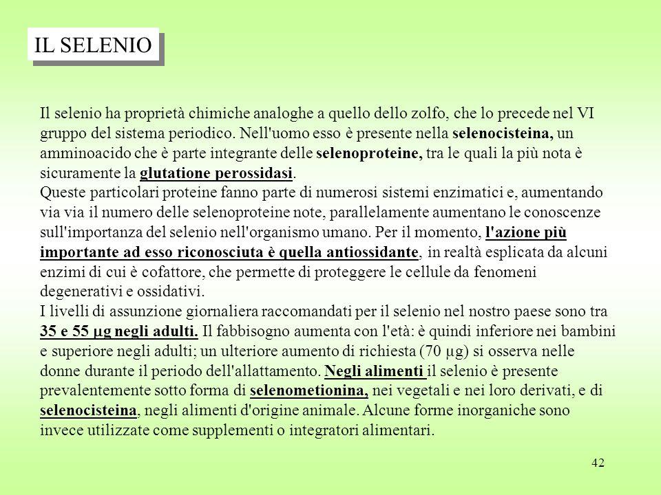 42 IL SELENIO glutatione perossidasi Il selenio ha proprietà chimiche analoghe a quello dello zolfo, che lo precede nel VI gruppo del sistema periodico.