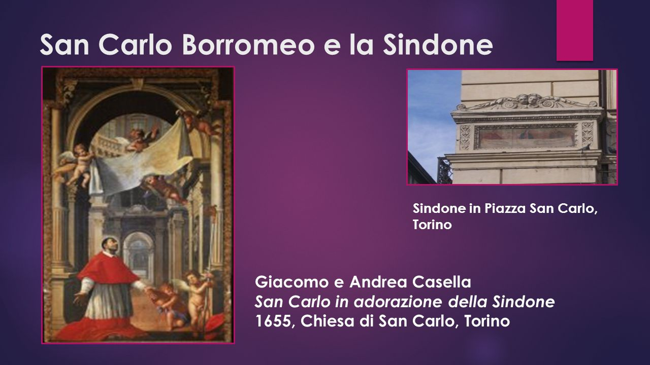 San Carlo Borromeo e la Sindone Giacomo e Andrea Casella San Carlo in adorazione della Sindone 1655, Chiesa di San Carlo, Torino Sindone in Piazza San Carlo, Torino