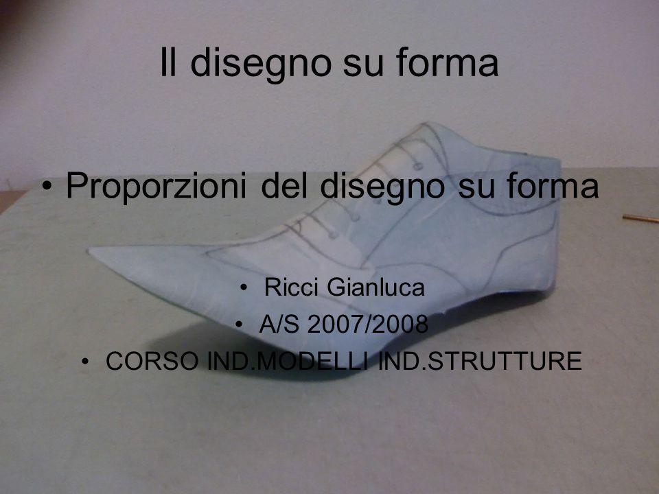 1 Il disegno su forma Proporzioni del disegno su forma Ricci Gianluca A/S 2007/2008 CORSO IND.MODELLI IND.STRUTTURE