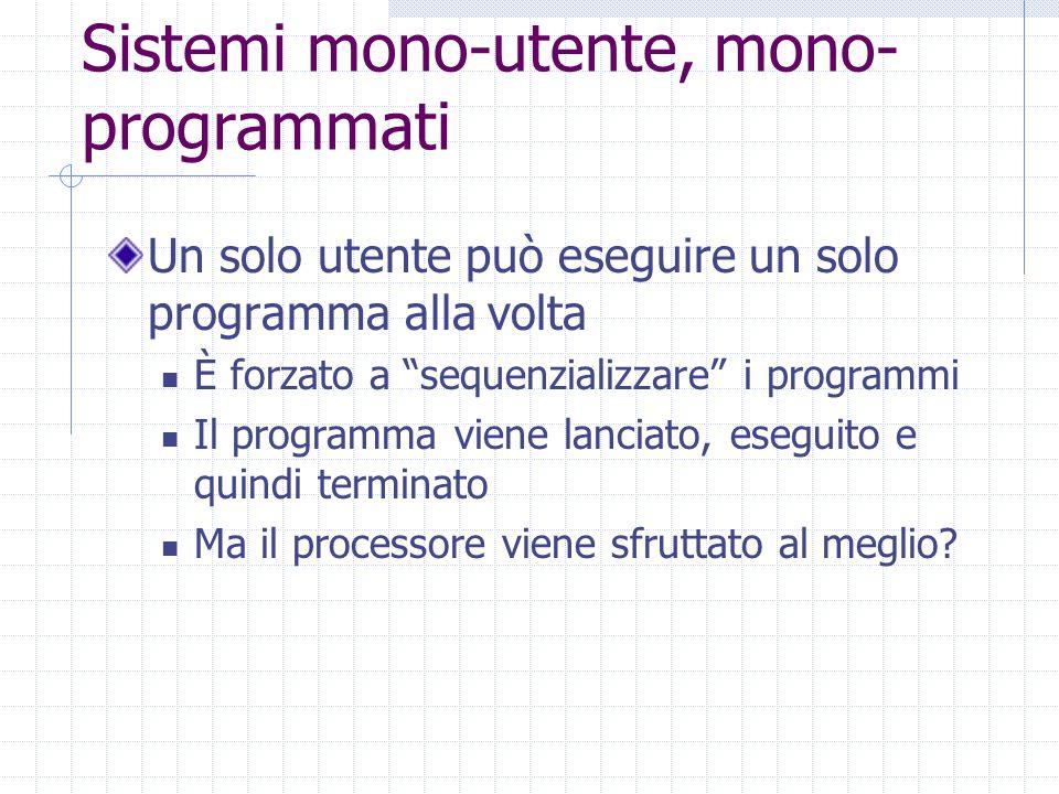 Sistemi mono-utente, mono- programmati Un solo utente può eseguire un solo programma alla volta È forzato a sequenzializzare i programmi Il programma viene lanciato, eseguito e quindi terminato Ma il processore viene sfruttato al meglio