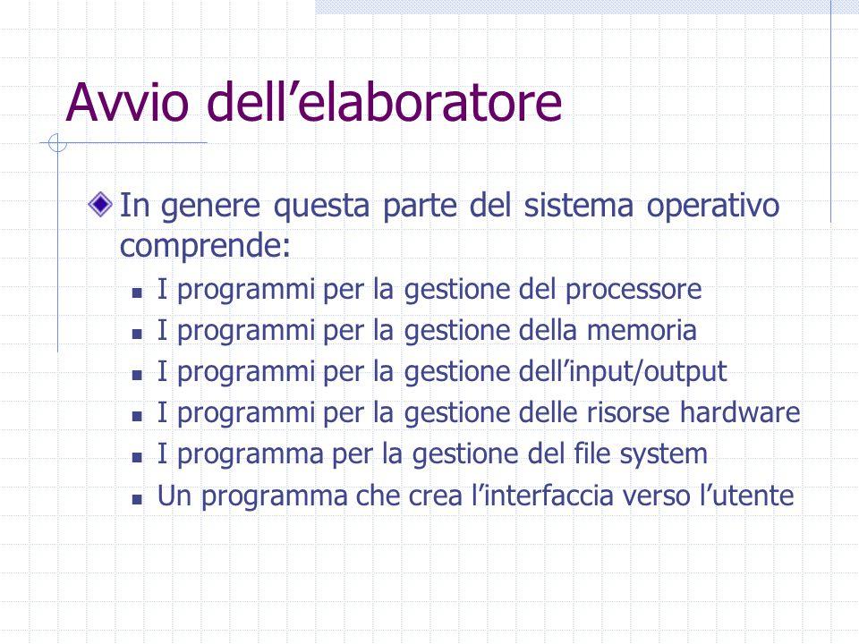 Avvio dell'elaboratore In genere questa parte del sistema operativo comprende: I programmi per la gestione del processore I programmi per la gestione della memoria I programmi per la gestione dell'input/output I programmi per la gestione delle risorse hardware I programma per la gestione del file system Un programma che crea l'interfaccia verso l'utente