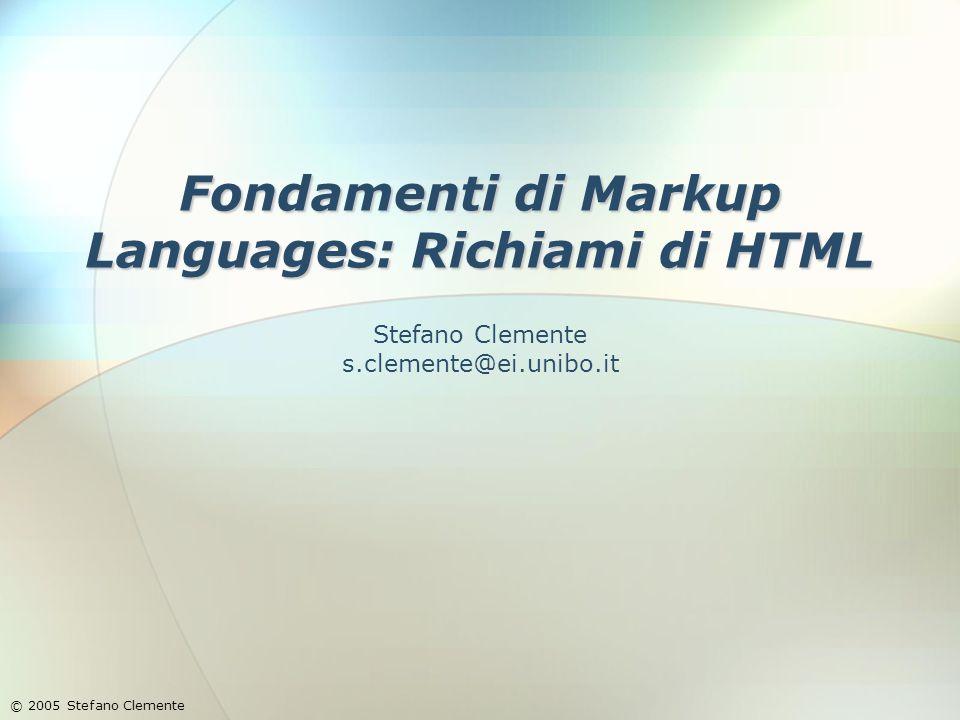 Fondamenti di Markup Languages: Richiami di HTML © 2005 Stefano Clemente Stefano Clemente s.clemente@ei.unibo.it