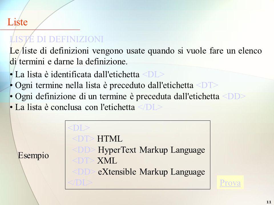 11 LISTE DI DEFINIZIONI La lista è identificata dall etichetta Ogni termine nella lista è preceduto dall etichetta Ogni definizione di un termine è preceduta dall etichetta La lista è conclusa con l etichetta Esempio HTML HyperText Markup Language XML eXtensible Markup Language Liste Le liste di definizioni vengono usate quando si vuole fare un elenco di termini e darne la definizione.