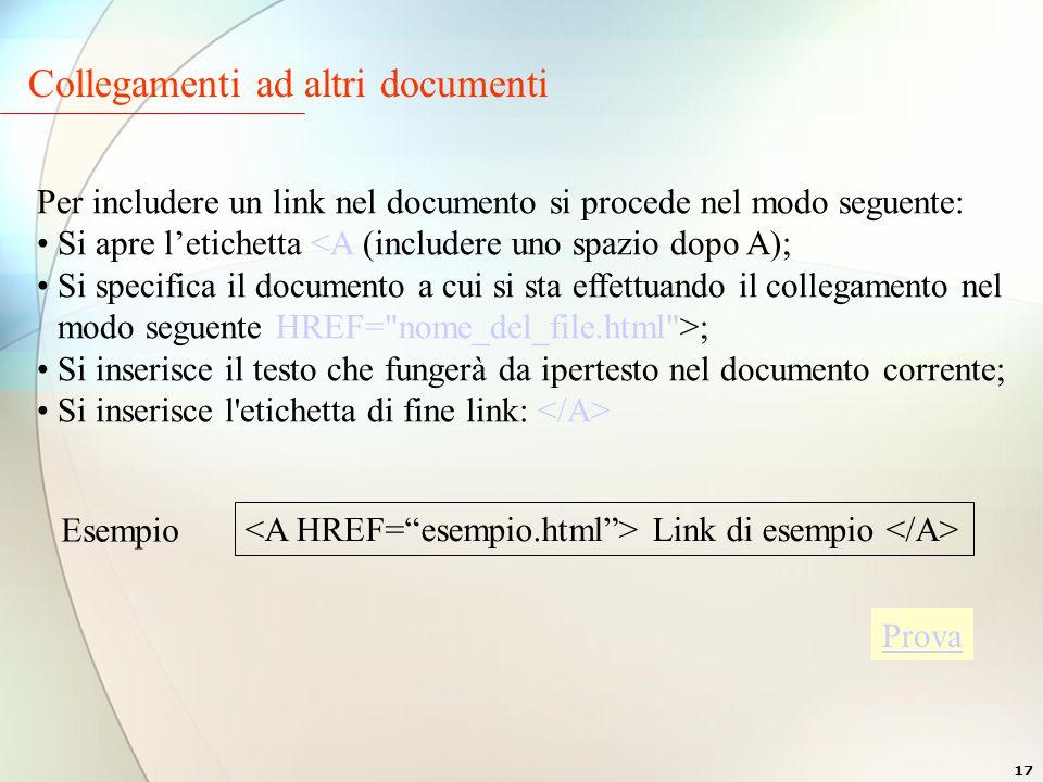 17 Collegamenti ad altri documenti Per includere un link nel documento si procede nel modo seguente: Si apre l'etichetta <A (includere uno spazio dopo A); Si specifica il documento a cui si sta effettuando il collegamento nel modo seguente HREF= nome_del_file.html >; Si inserisce il testo che fungerà da ipertesto nel documento corrente; Si inserisce l etichetta di fine link: Link di esempio Esempio Prova