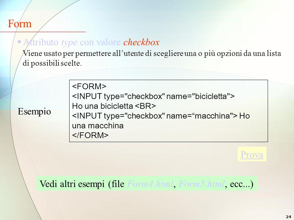 24  Attributo type con valore checkbox Viene usato per permettere all'utente di scegliere una o più opzioni da una lista di possibili scelte.