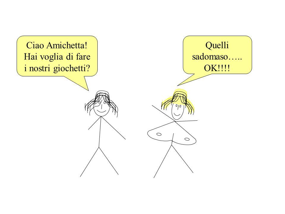 Ciao Amichetta! Hai voglia di fare i nostri giochetti? Quelli sadomaso….. OK!!!!