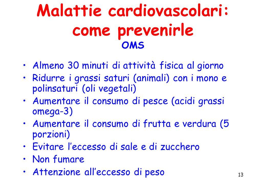 13 Malattie cardiovascolari: come prevenirle OMS Almeno 30 minuti di attività fisica al giorno Ridurre i grassi saturi (animali) con i mono e polinsaturi (oli vegetali) Aumentare il consumo di pesce (acidi grassi omega-3) Aumentare il consumo di frutta e verdura (5 porzioni) Evitare l'eccesso di sale e di zucchero Non fumare Attenzione all'eccesso di peso