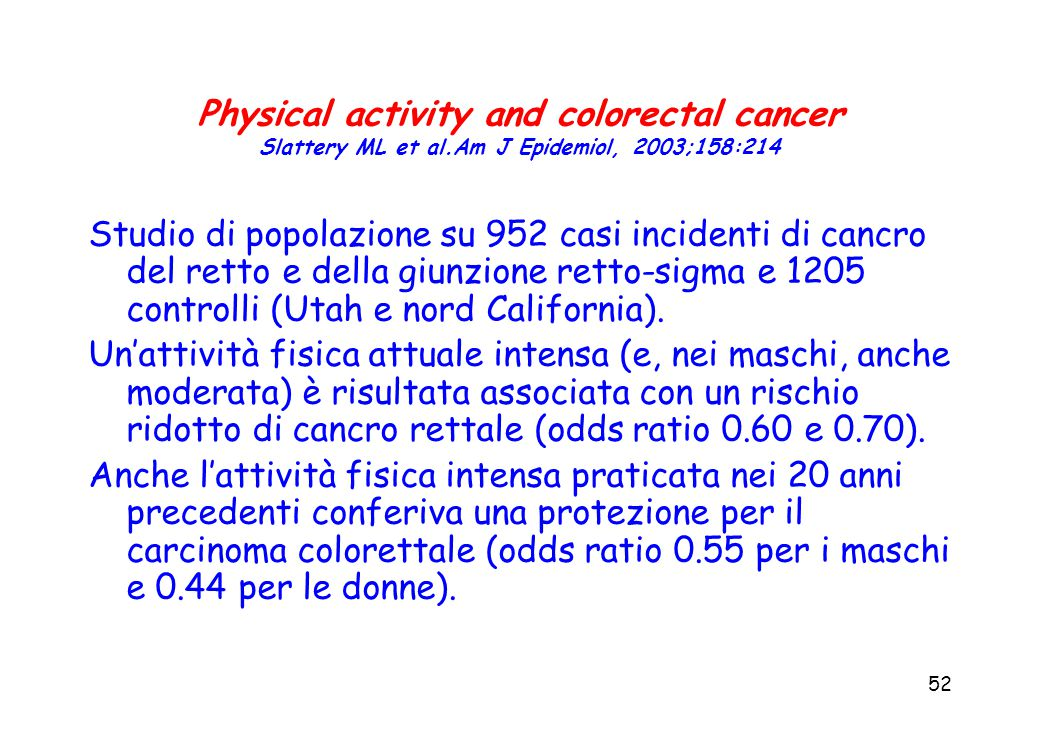 52 Physical activity and colorectal cancer Slattery ML et al.Am J Epidemiol, 2003;158:214 Studio di popolazione su 952 casi incidenti di cancro del retto e della giunzione retto-sigma e 1205 controlli (Utah e nord California).