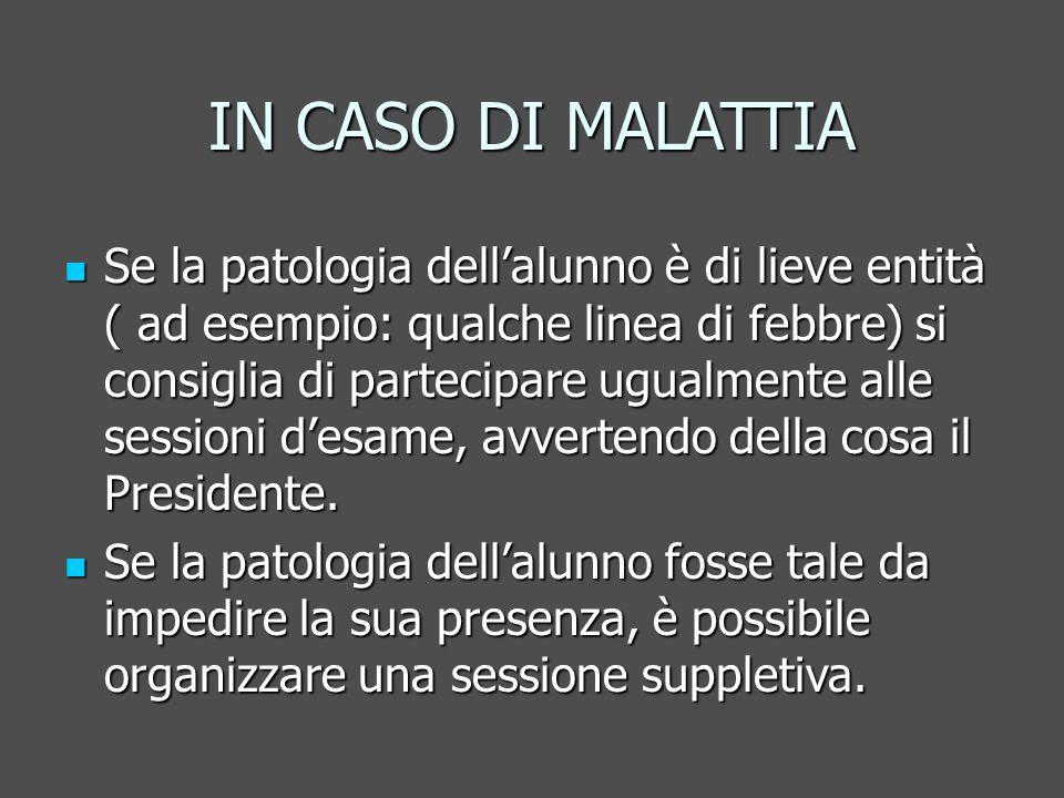 IN CASO DI MALATTIA Se la patologia dell'alunno è di lieve entità ( ad esempio: qualche linea di febbre) si consiglia di partecipare ugualmente alle sessioni d'esame, avvertendo della cosa il Presidente.