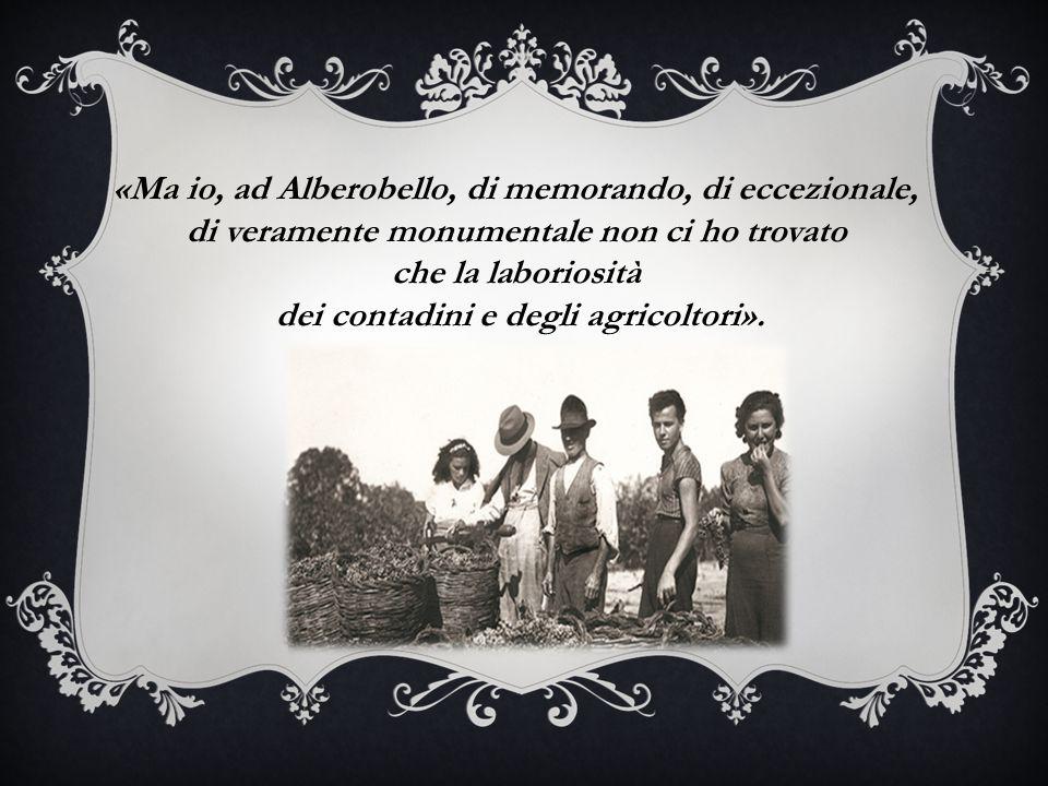«Ma io, ad Alberobello, di memorando, di eccezionale, di veramente monumentale non ci ho trovato che la laboriosità dei contadini e degli agricoltori».