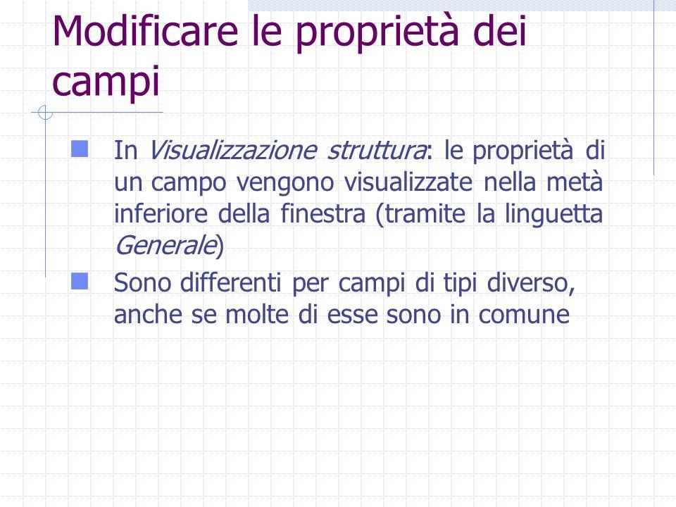 Modificare le proprietà dei campi In Visualizzazione struttura: le proprietà di un campo vengono visualizzate nella metà inferiore della finestra (tramite la linguetta Generale) Sono differenti per campi di tipi diverso, anche se molte di esse sono in comune