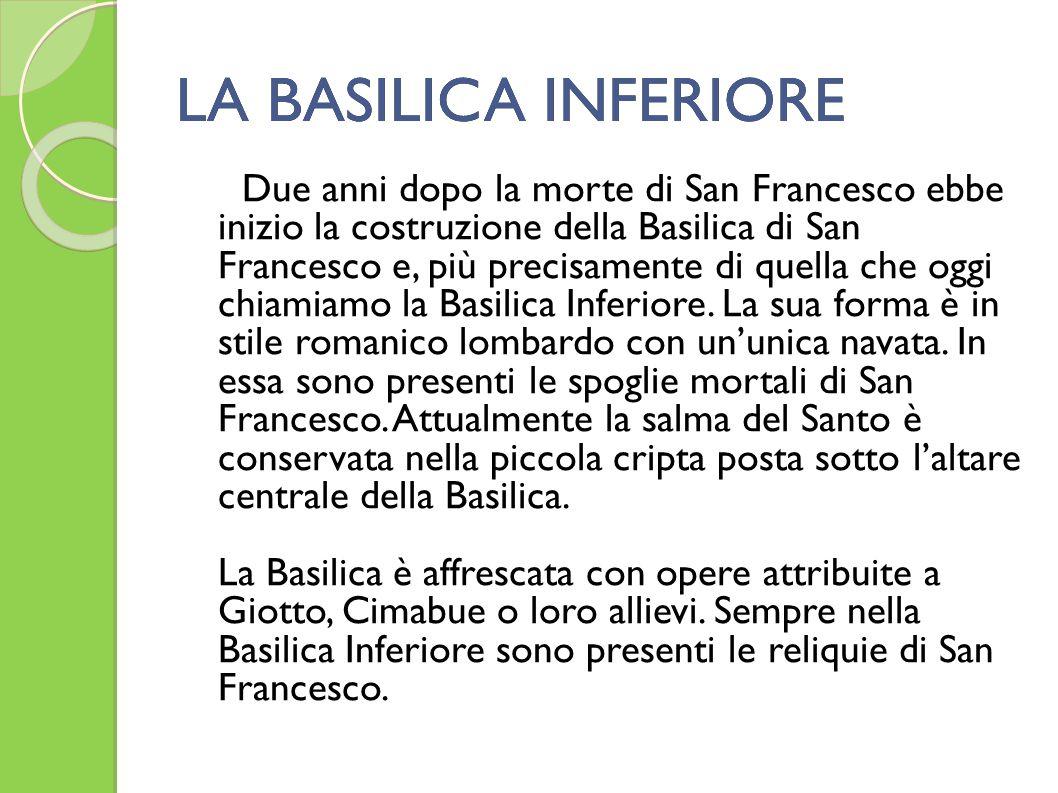 LA BASILICA INFERIORELA BASILICA INFERIORE Due anni dopo la morte di San Francesco ebbe inizio la costruzione della Basilica di San Francesco e, più p