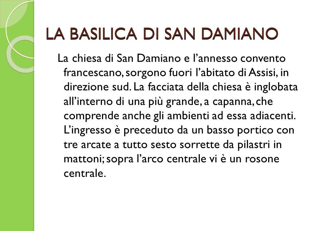 LA BASILICA DI SAN DAMIANO La chiesa di San Damiano e l'annesso convento francescano, sorgono fuori l'abitato di Assisi, in direzione sud. La facciata