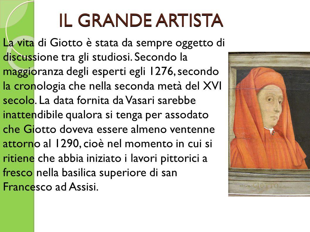 IL GRANDE ARTISTA La vita di Giotto è stata da sempre oggetto di discussione tra gli studiosi. Secondo la maggioranza degli esperti egli 1276, secondo