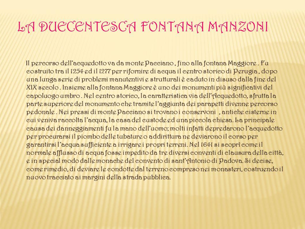 LA DUECENTESCA FONTANA MANZONI Il percorso dell'acquedotto va da monte Pacciano, fino alla fontana Maggiore. Fu costruito tra il 1254 ed il 1277 per r