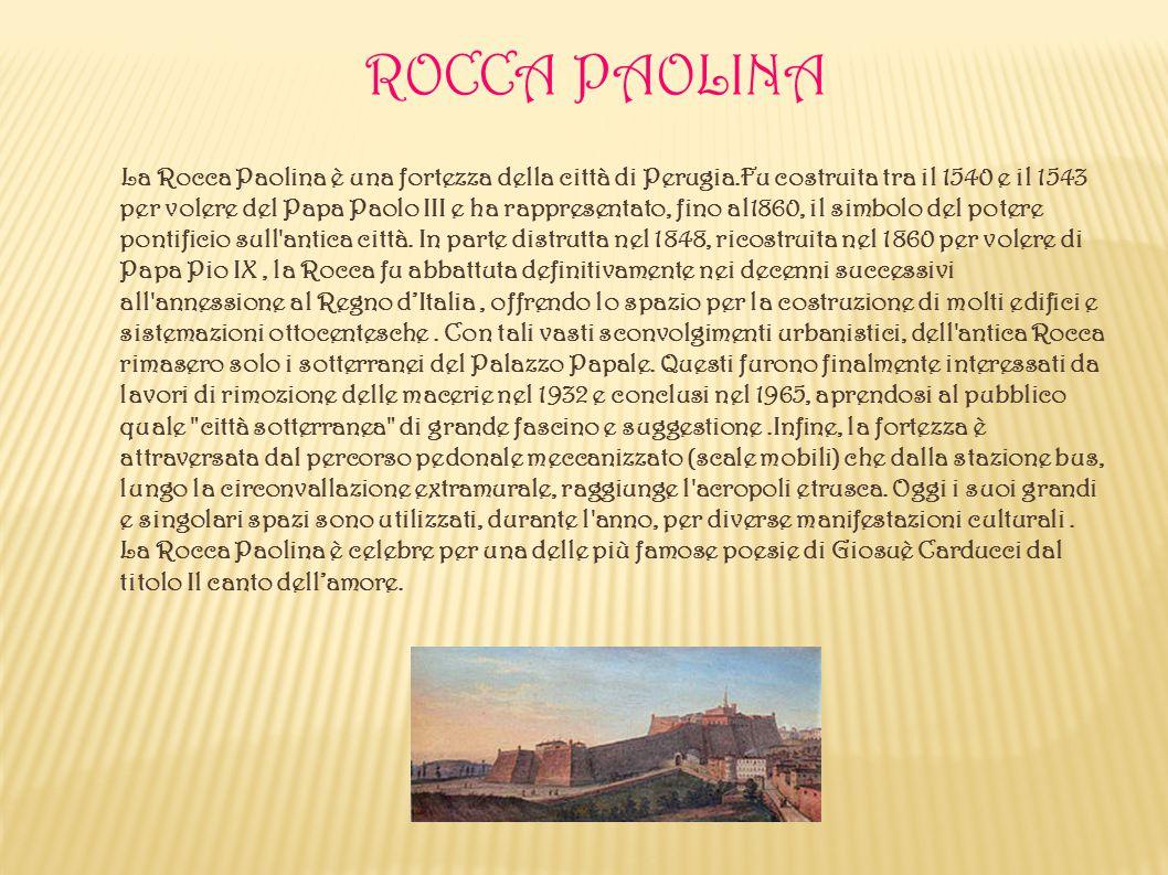 ROCCA PAOLINA La Rocca Paolina è una fortezza della città di Perugia.Fu costruita tra il 1540 e il 1543 per volere del Papa Paolo III e ha rappresenta
