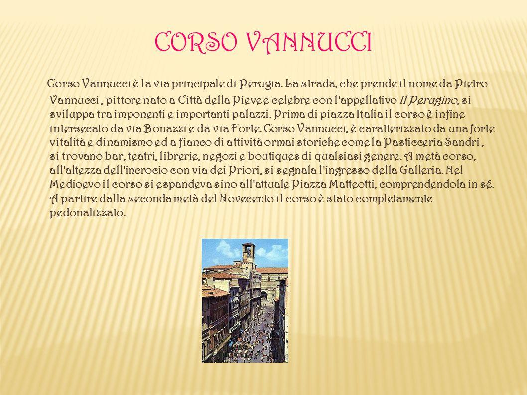 CORSO VANNUCCI Corso Vannucci è la via principale di Perugia. La strada, che prende il nome da Pietro Vannucci, pittore nato a Città della Pieve e cel