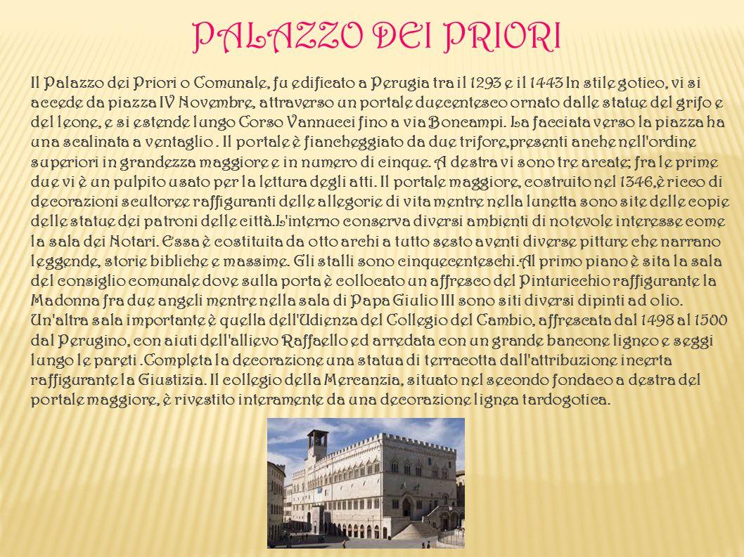 PALAZZO DEI PRIORI Il Palazzo dei Priori o Comunale, fu edificato a Perugia tra il 1293 e il 1443 In stile gotico, vi si accede da piazza IV Novembre,