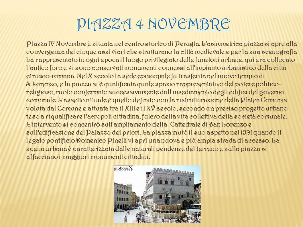 PIAZZA 4 NOVEMBRE Piazza IV Novembre è situata nel centro storico di Perugia. L'asimmetrica piazza si apre alla convergenza dei cinque assi viari che