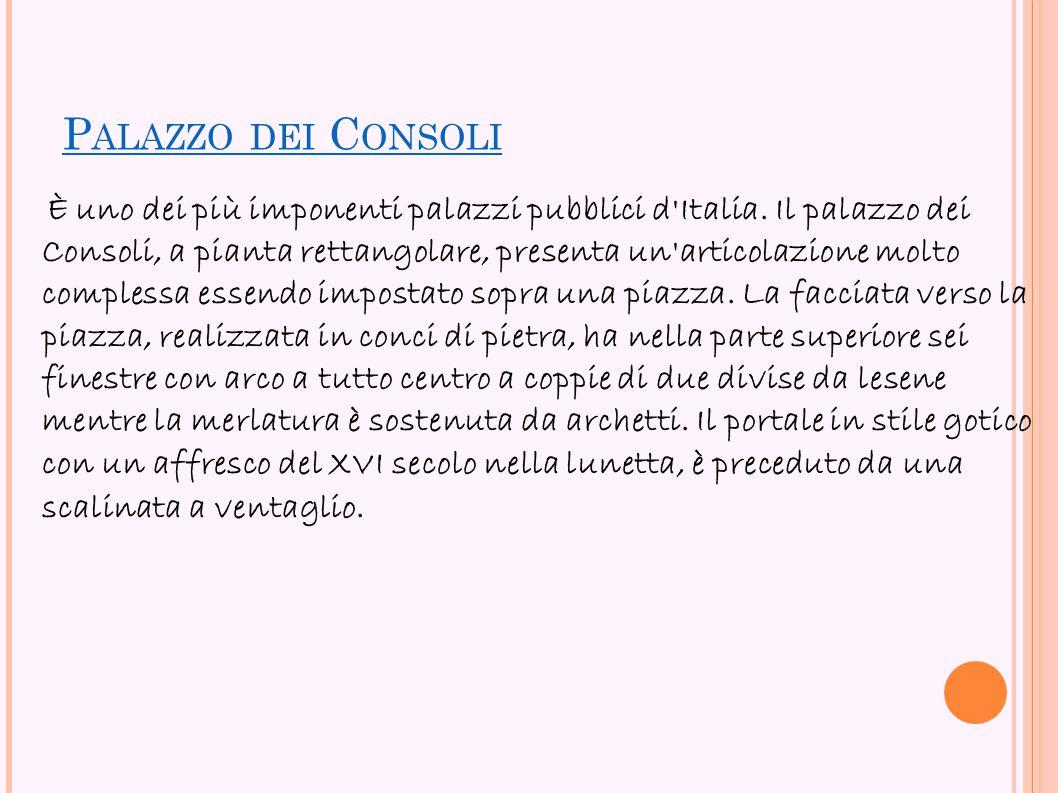 P ALAZZO DEI C ONSOLI È uno dei più imponenti palazzi pubblici d'Italia. Il palazzo dei Consoli, a pianta rettangolare, presenta un'articolazione molt