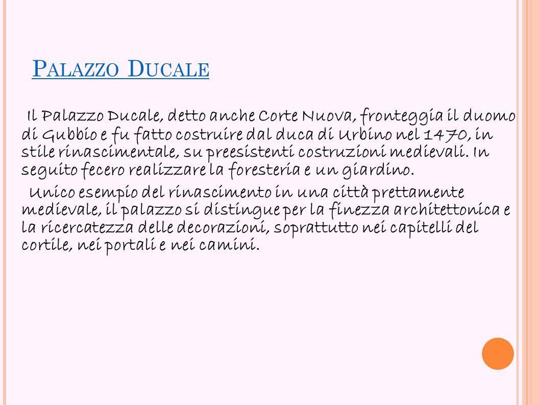P ALAZZO D UCALE Il Palazzo Ducale, detto anche Corte Nuova, fronteggia il duomo di Gubbio e fu fatto costruire dal duca di Urbino nel 1470, in stile