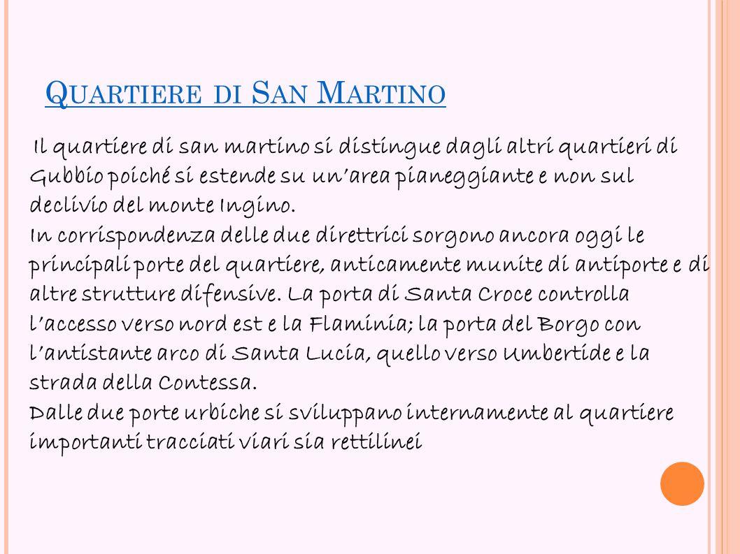Q UARTIERE DI S AN M ARTINO Il quartiere di san martino si distingue dagli altri quartieri di Gubbio poiché si estende su un'area pianeggiante e non s