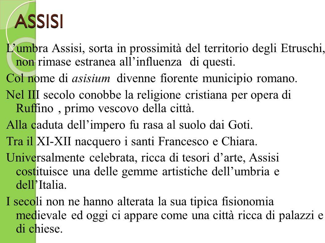 ASSISI L'umbra Assisi, sorta in prossimità del territorio degli Etruschi, non rimase estranea all'influenza di questi. Col nome di asisium divenne fio