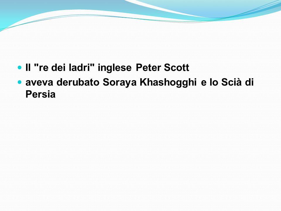 Il re dei ladri inglese Peter Scott aveva derubato Soraya Khashogghi e lo Scià di Persia