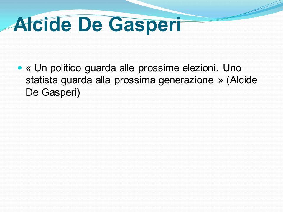 Alcide De Gasperi « Un politico guarda alle prossime elezioni. Uno statista guarda alla prossima generazione » (Alcide De Gasperi)